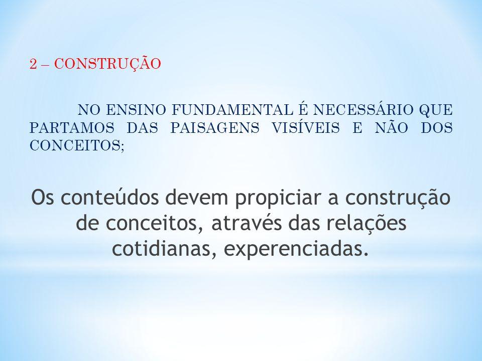 2 – CONSTRUÇÃO NO ENSINO FUNDAMENTAL É NECESSÁRIO QUE PARTAMOS DAS PAISAGENS VISÍVEIS E NÃO DOS CONCEITOS; Os conteúdos devem propiciar a construção d