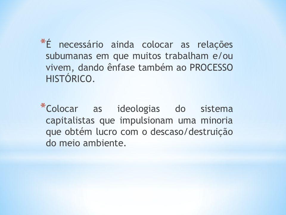 * É necessário ainda colocar as relações subumanas em que muitos trabalham e/ou vivem, dando ênfase também ao PROCESSO HISTÓRICO. * Colocar as ideolog
