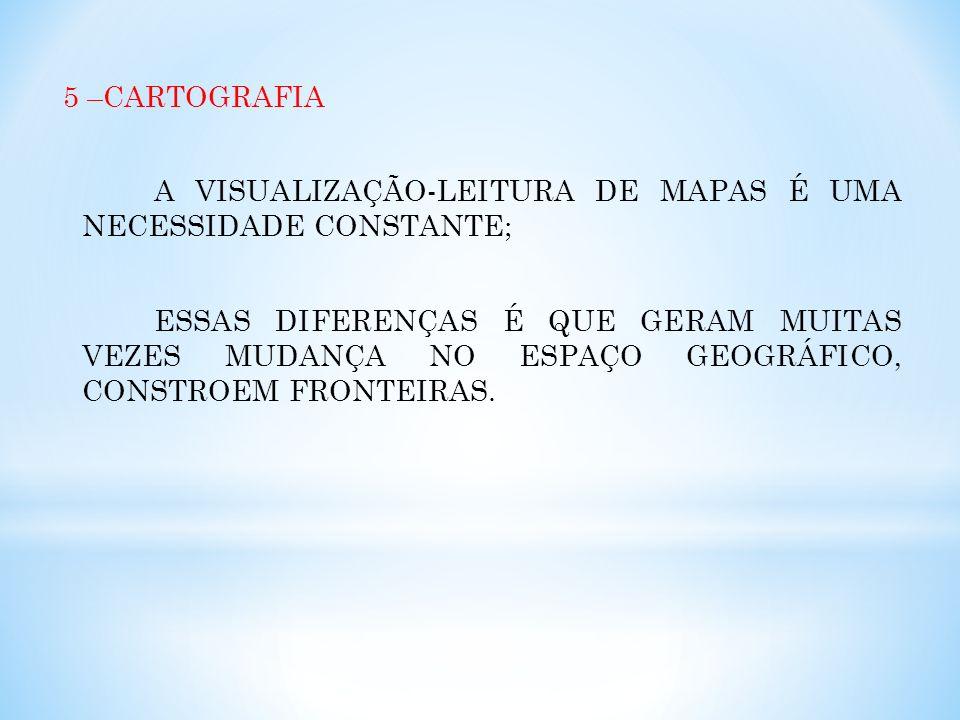 5 –CARTOGRAFIA A VISUALIZAÇÃO-LEITURA DE MAPAS É UMA NECESSIDADE CONSTANTE; ESSAS DIFERENÇAS É QUE GERAM MUITAS VEZES MUDANÇA NO ESPAÇO GEOGRÁFICO, CO