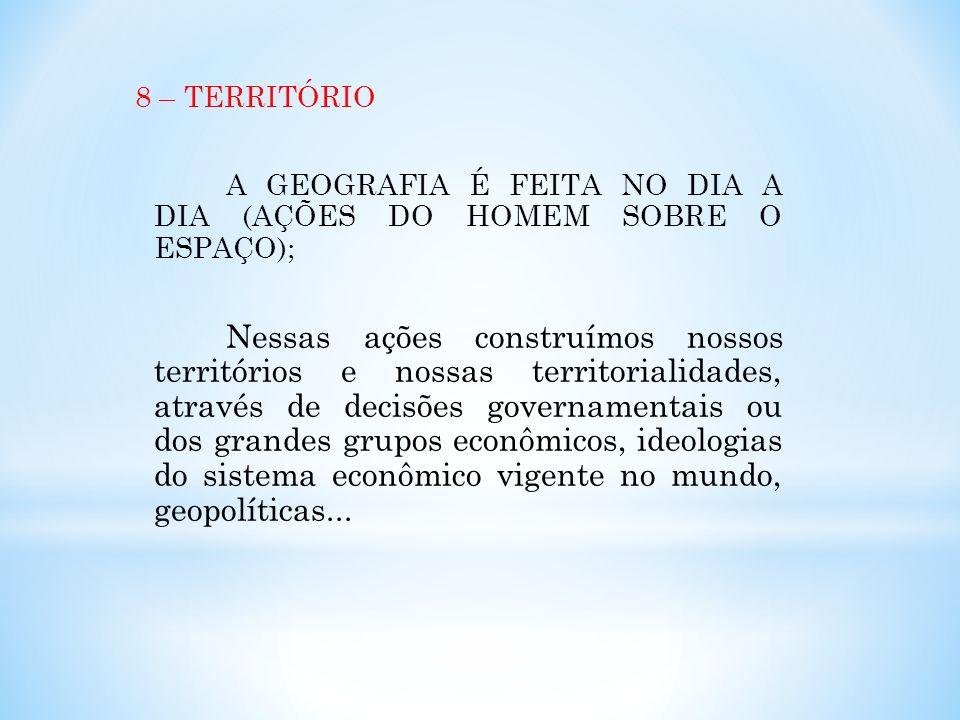 8 – TERRITÓRIO A GEOGRAFIA É FEITA NO DIA A DIA (AÇÕES DO HOMEM SOBRE O ESPAÇO); Nessas ações construímos nossos territórios e nossas territorialidade