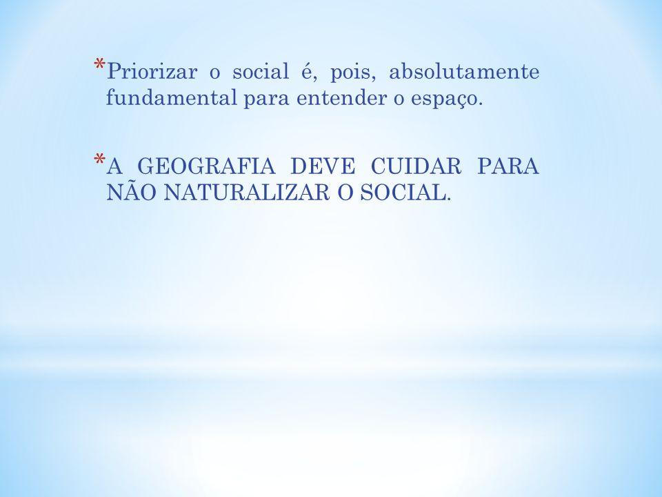 * Priorizar o social é, pois, absolutamente fundamental para entender o espaço. * A GEOGRAFIA DEVE CUIDAR PARA NÃO NATURALIZAR O SOCIAL.