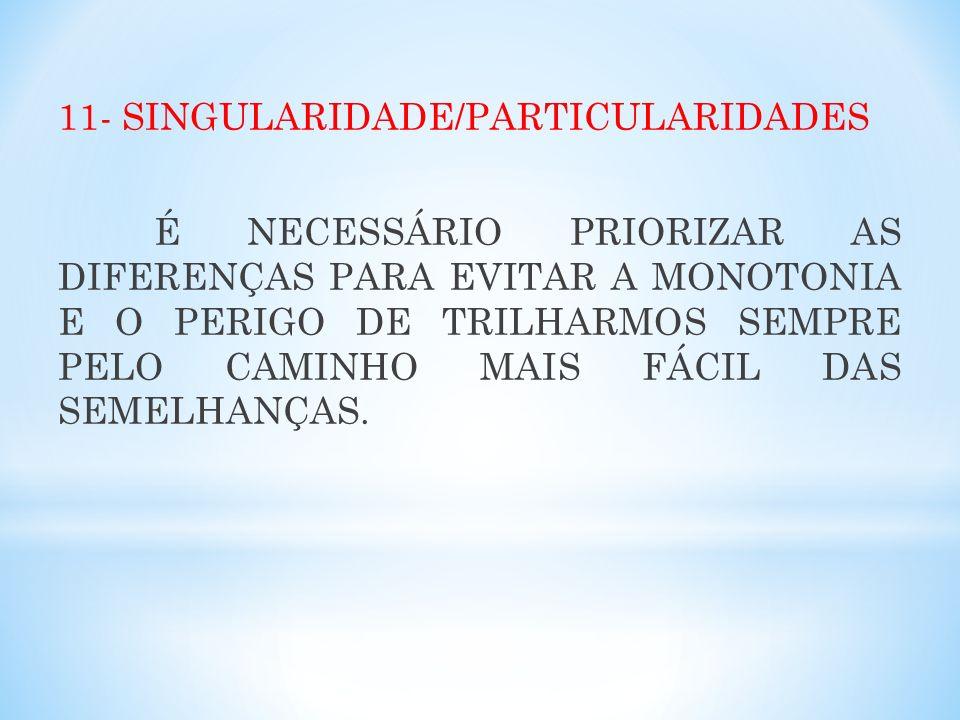 11- SINGULARIDADE/PARTICULARIDADES É NECESSÁRIO PRIORIZAR AS DIFERENÇAS PARA EVITAR A MONOTONIA E O PERIGO DE TRILHARMOS SEMPRE PELO CAMINHO MAIS FÁCI