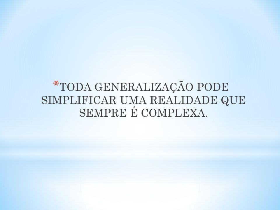 * TODA GENERALIZAÇÃO PODE SIMPLIFICAR UMA REALIDADE QUE SEMPRE É COMPLEXA.