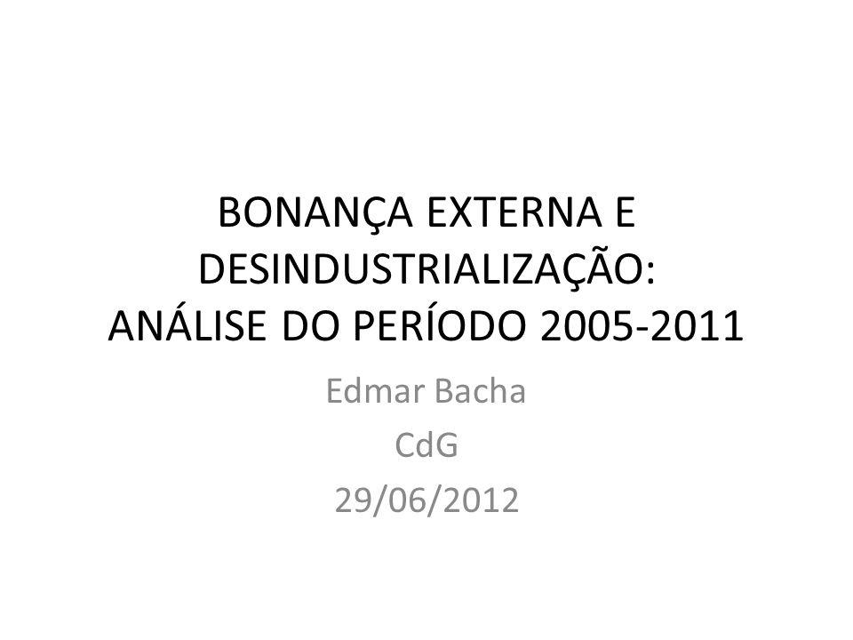 BONANÇA EXTERNA E DESINDUSTRIALIZAÇÃO: ANÁLISE DO PERÍODO 2005-2011 Edmar Bacha CdG 29/06/2012