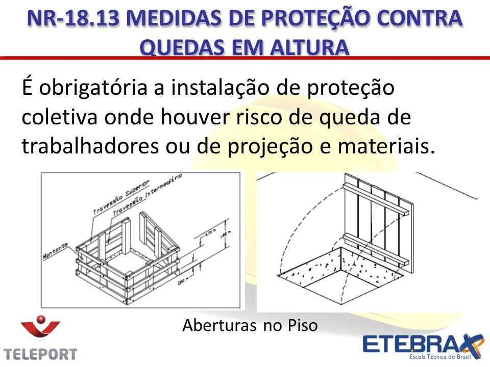 É obrigatória a instalação de proteção coletiva onde houver risco de queda de trabalhadores ou de projeção e materiais. NR-18.13 MEDIDAS DE PROTEÇÃO C