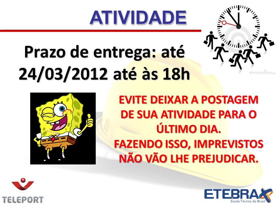 Prazo de entrega: até 24/03/2012 até às 18h ATIVIDADEATIVIDADE EVITE DEIXAR A POSTAGEM DE SUA ATIVIDADE PARA O ÚLTIMO DIA. FAZENDO ISSO, IMPREVISTOS N