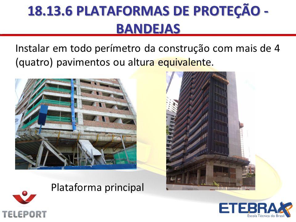 18.13.6 PLATAFORMAS DE PROTEÇÃO - BANDEJAS Instalar em todo perímetro da construção com mais de 4 (quatro) pavimentos ou altura equivalente. Plataform
