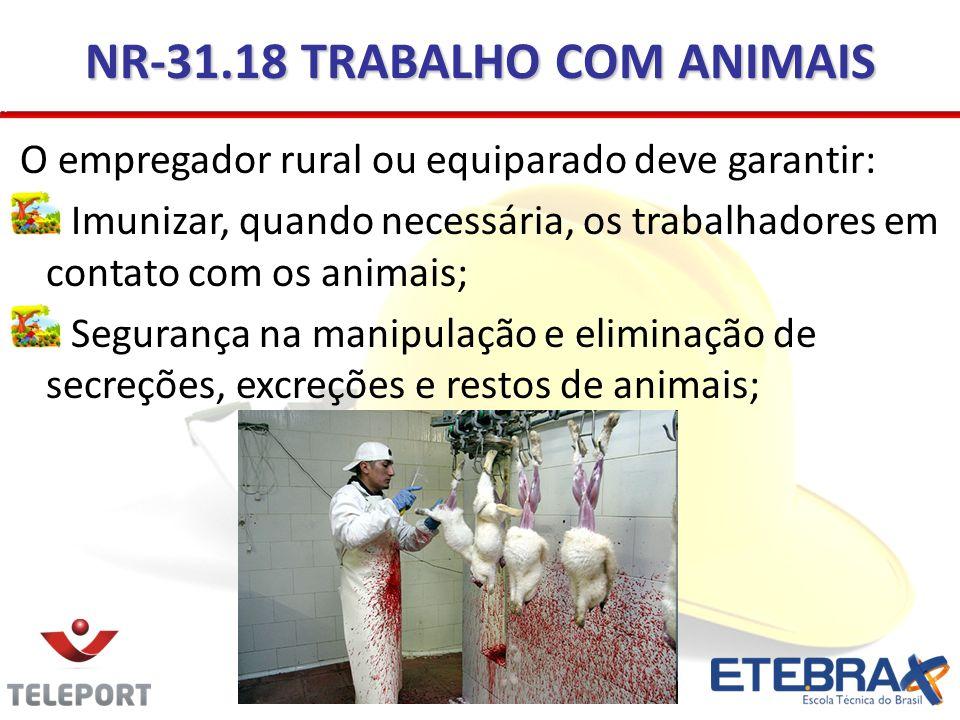 NR-31.18 TRABALHO COM ANIMAIS O empregador rural ou equiparado deve garantir: Imunizar, quando necessária, os trabalhadores em contato com os animais;