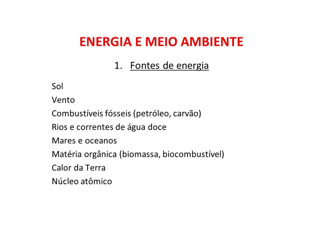 1.Fontes de energia Sol Vento Combustíveis fósseis (petróleo, carvão) Rios e correntes de água doce Mares e oceanos Matéria orgânica (biomassa, biocom