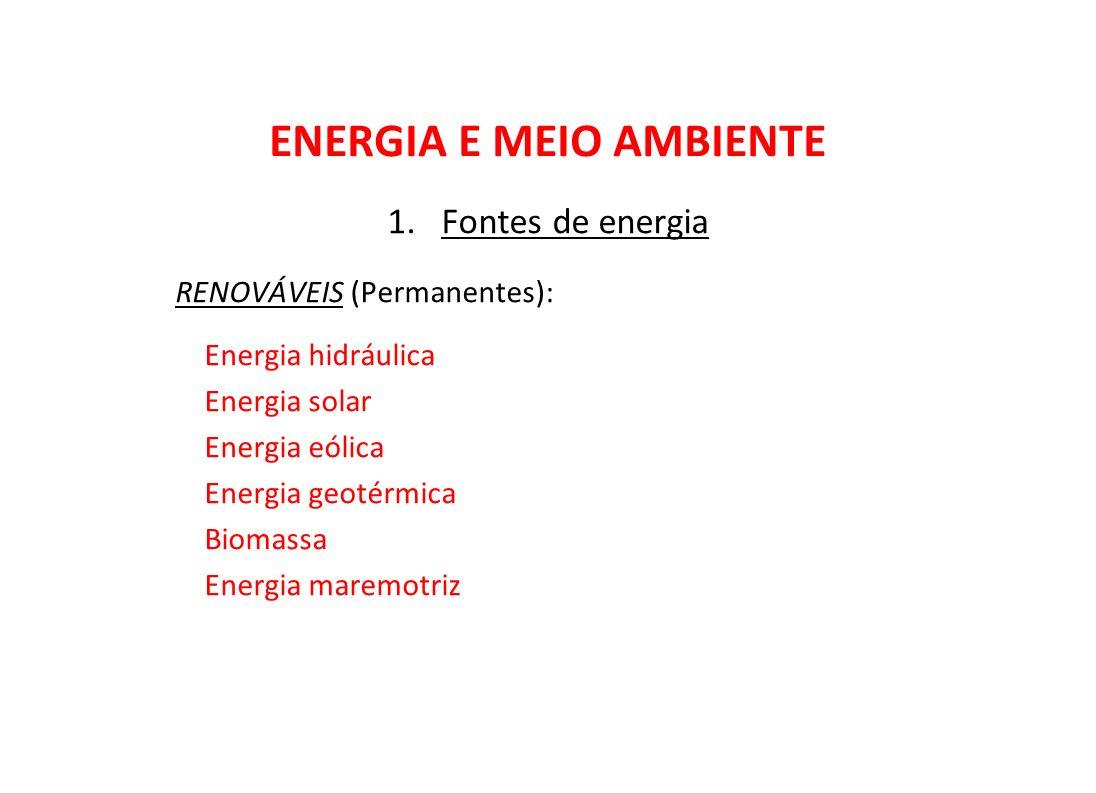ENERGIA E MEIO AMBIENTE 1.Fontes de energia RENOVÁVEIS (Permanentes): Energia hidráulica Energia solar Energia eólica Energia geotérmica Biomassa Ener