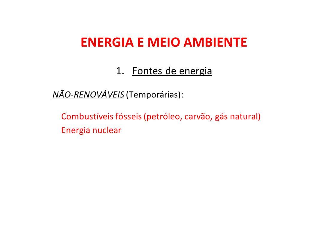 ENERGIA E MEIO AMBIENTE 1.Fontes de energia NÃO-RENOVÁVEIS (Temporárias): Combustíveis fósseis (petróleo, carvão, gás natural) Energia nuclear