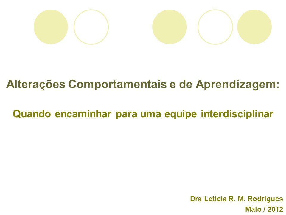 Alterações Comportamentais e de Aprendizagem: Quando encaminhar para uma equipe interdisciplinar Dra Letícia R. M. Rodrigues Maio / 2012