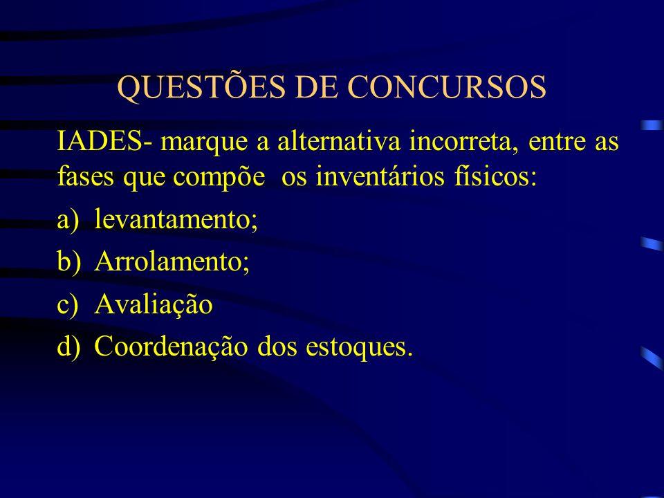 QUESTÕES DE CONCURSOS IADES- marque a alternativa incorreta, entre as fases que compõe os inventários físicos: a)levantamento; b)Arrolamento; c)Avalia