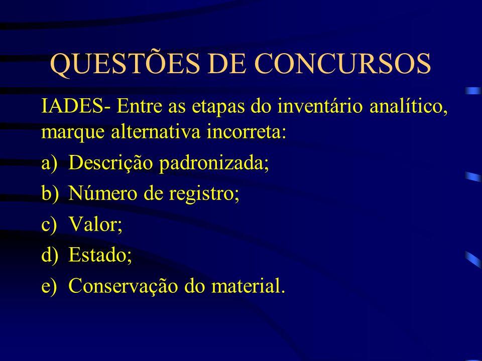 QUESTÕES DE CONCURSOS IADES- Entre as etapas do inventário analítico, marque alternativa incorreta: a)Descrição padronizada; b)Número de registro; c)V