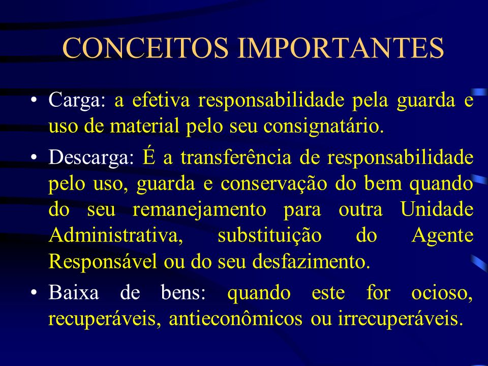 CONCEITOS IMPORTANTES Carga: a efetiva responsabilidade pela guarda e uso de material pelo seu consignatário. Descarga: É a transferência de responsab