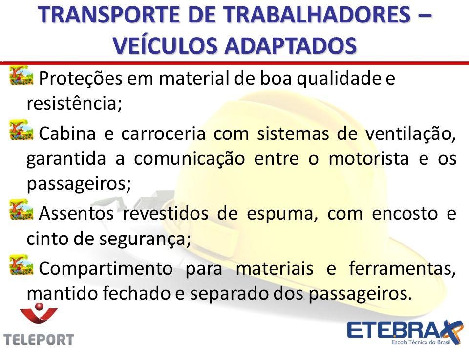 TRANSPORTE DE TRABALHADORES – VEÍCULOS ADAPTADOS Proteções em material de boa qualidade e resistência; Cabina e carroceria com sistemas de ventilação,