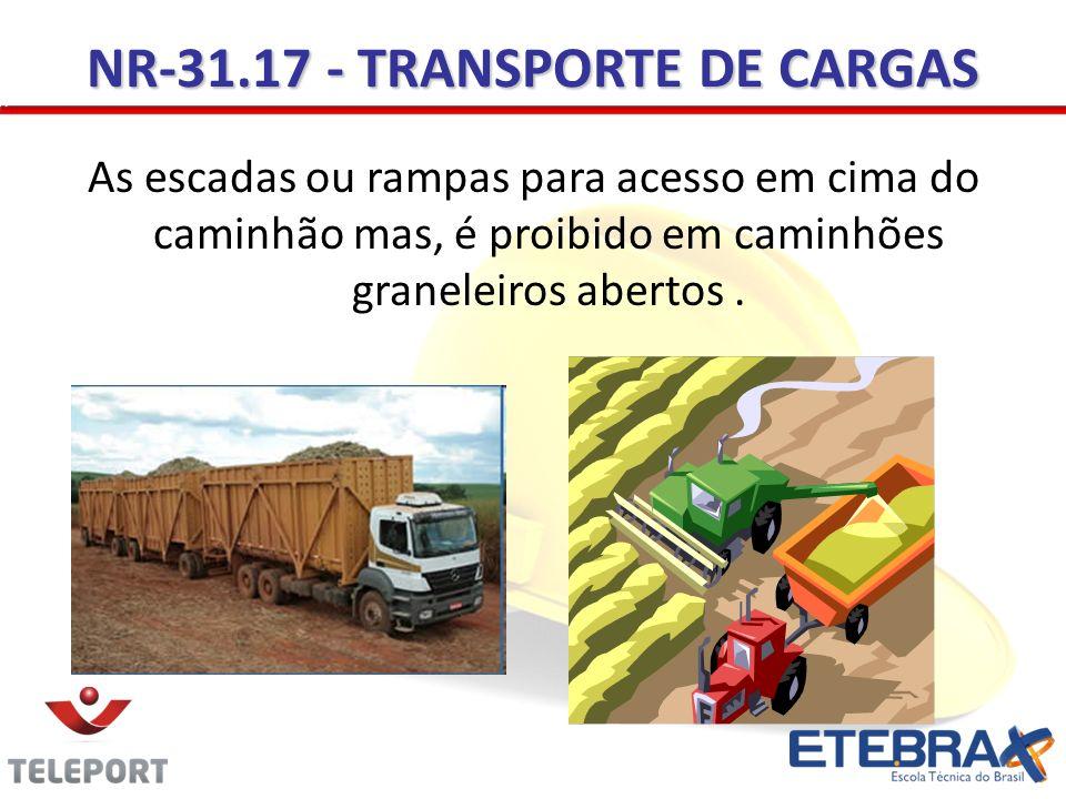 NR-31.17 - TRANSPORTE DE CARGAS As escadas ou rampas para acesso em cima do caminhão mas, é proibido em caminhões graneleiros abertos.