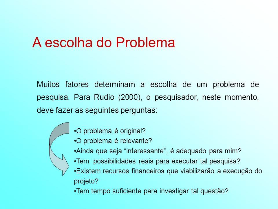 A escolha do Problema Muitos fatores determinam a escolha de um problema de pesquisa. Para Rudio (2000), o pesquisador, neste momento, deve fazer as s