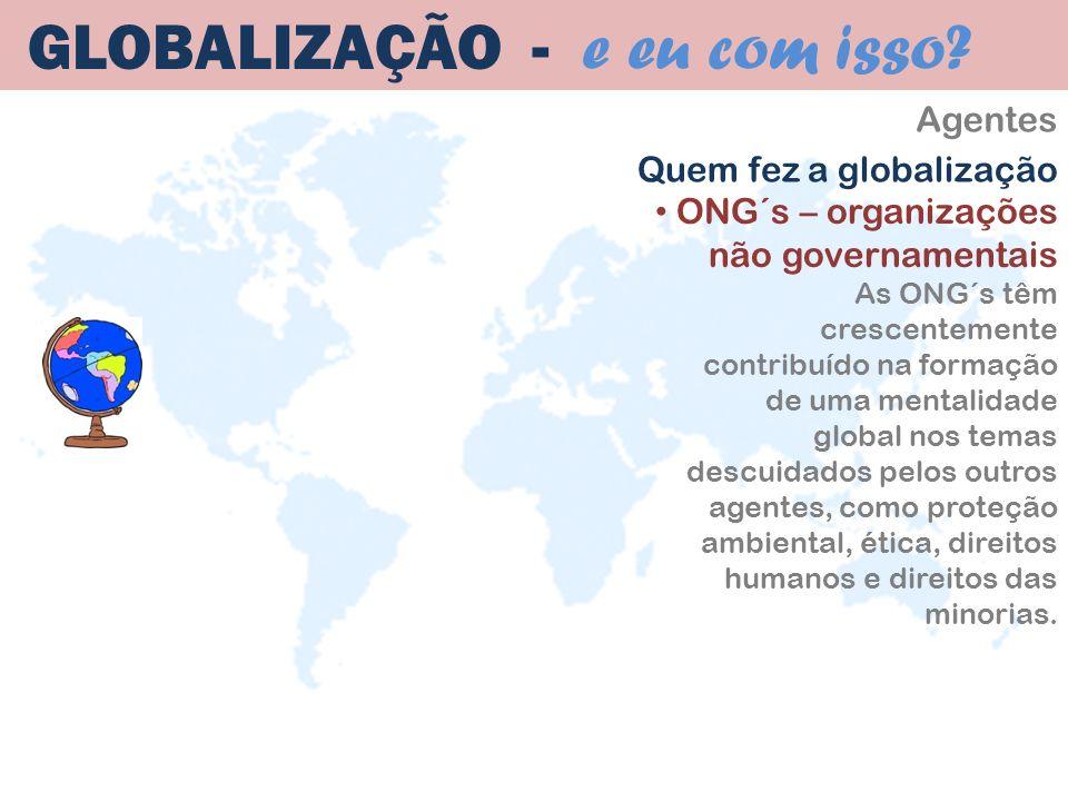 Agentes GLOBALIZAÇÃO - e eu com isso? ONG´s – organizações não governamentais As ONG´s têm crescentemente contribuído na formação de uma mentalidade g