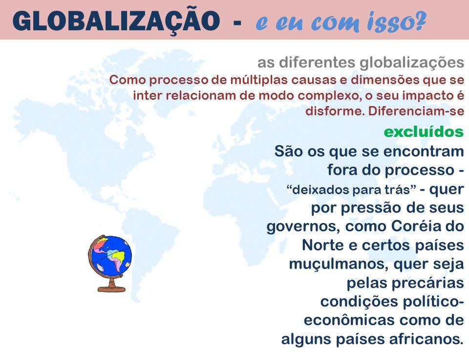 as diferentes globalizações Como processo de múltiplas causas e dimensões que se inter relacionam de modo complexo, o seu impacto é disforme. Diferenc