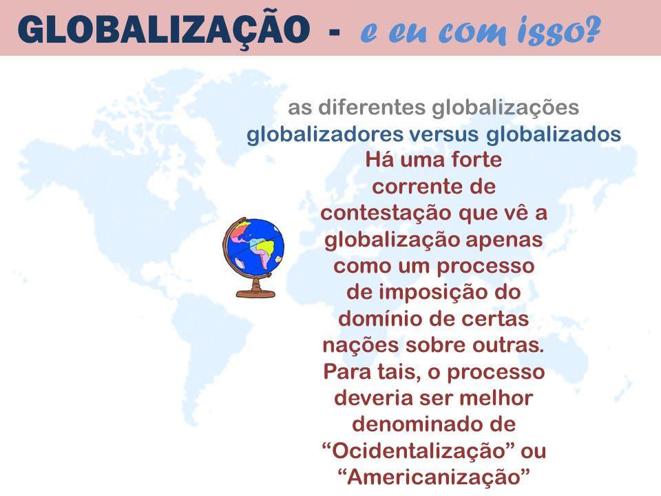as diferentes globalizações globalizadores versus globalizados GLOBALIZAÇÃO - e eu com isso? Há uma forte corrente de contestação que vê a globalizaçã
