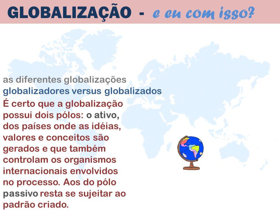 as diferentes globalizações globalizadores versus globalizados GLOBALIZAÇÃO - e eu com isso? É certo que a globalização possui dois pólos: o ativo, do