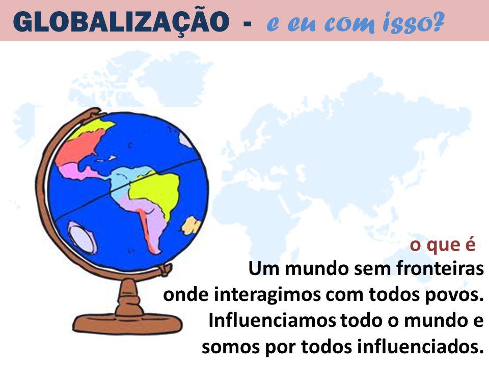 Um mundo sem fronteiras onde interagimos com todos povos. Influenciamos todo o mundo e somos por todos influenciados. GLOBALIZAÇÃO - e eu com isso? o