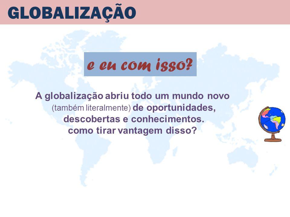 GLOBALIZAÇÃO A globalização abriu todo um mundo novo (também literalmente) de oportunidades, descobertas e conhecimentos. como tirar vantagem disso? e