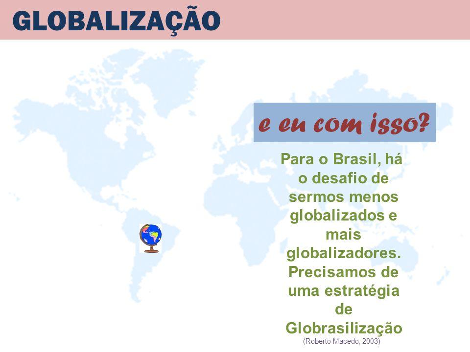 GLOBALIZAÇÃO Para o Brasil, há o desafio de sermos menos globalizados e mais globalizadores. Precisamos de uma estratégia de Globrasilização (Roberto