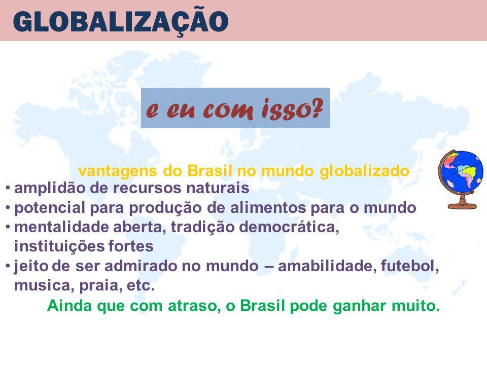 GLOBALIZAÇÃO vantagens do Brasil no mundo globalizado e eu com isso? amplidão de recursos naturais potencial para produção de alimentos para o mundo m