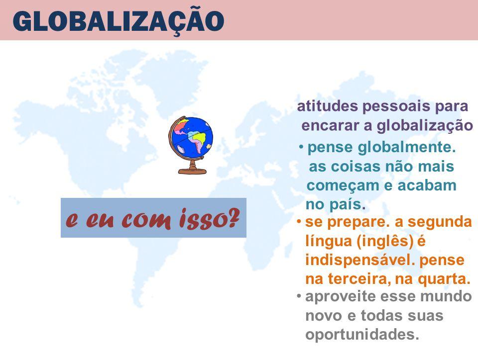 GLOBALIZAÇÃO atitudes pessoais para encarar a globalização e eu com isso? se prepare. a segunda língua (inglês) é indispensável. pense na terceira, na
