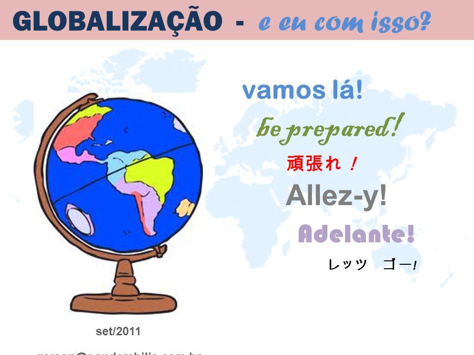 be prepared! vamos lá! Allez-y! Adelante! set/2011 gerson@ponderabilis.com.br GLOBALIZAÇÃO - e eu com isso? !