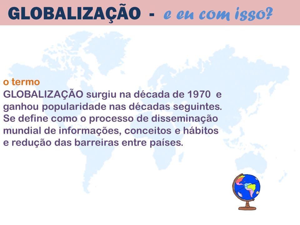 GLOBALIZAÇÃO surgiu na década de 1970 e ganhou popularidade nas décadas seguintes. Se define como o processo de disseminação mundial de informações, c