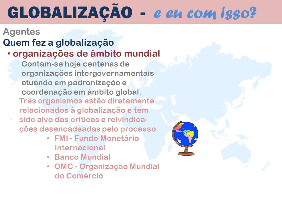 Agentes GLOBALIZAÇÃO - e eu com isso? organizações de âmbito mundial Contam-se hoje centenas de organizações intergovernamentais atuando em padronizaç