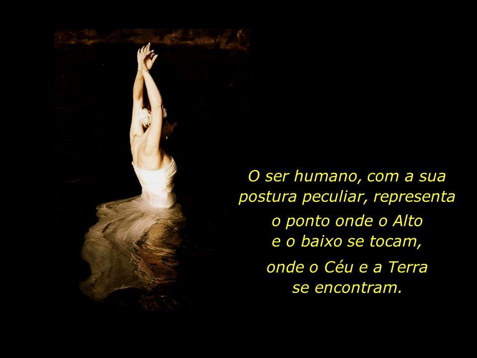 O ser humano, com a sua postura peculiar, representa o ponto onde o Alto e o baixo se tocam, onde o Céu e a Terra se encontram.
