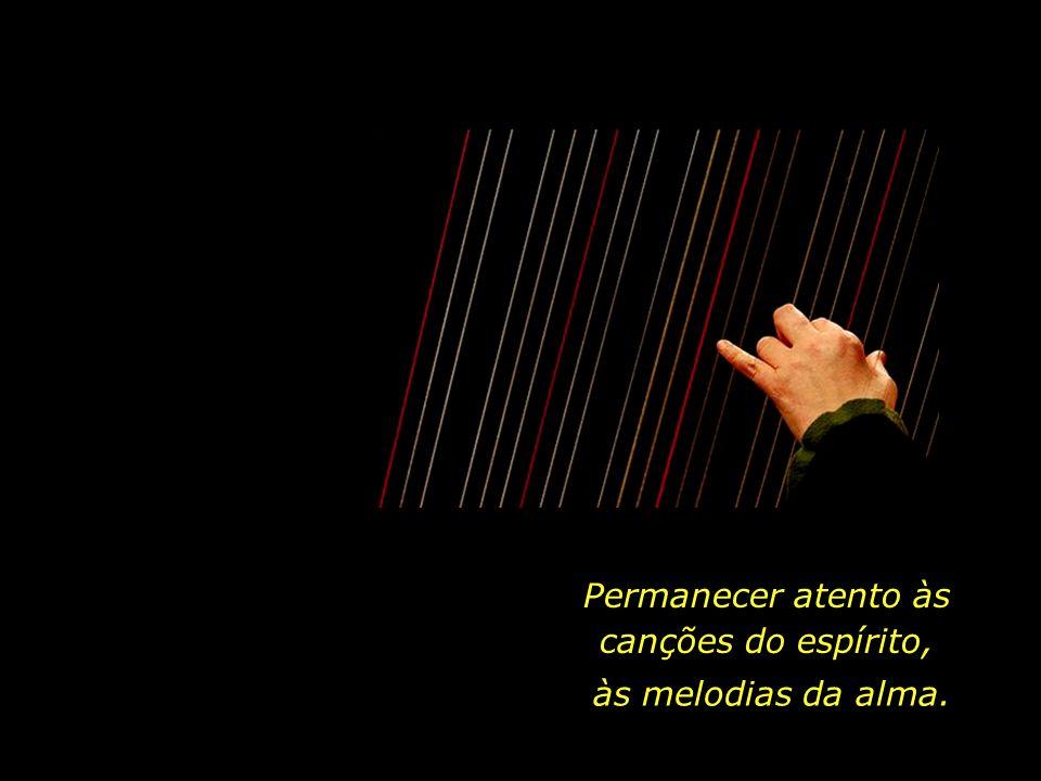 ...e cuidar daquelas cordas que estiverem faltando, quebradas ou feridas, para que a nossa existência se torne mais plena.