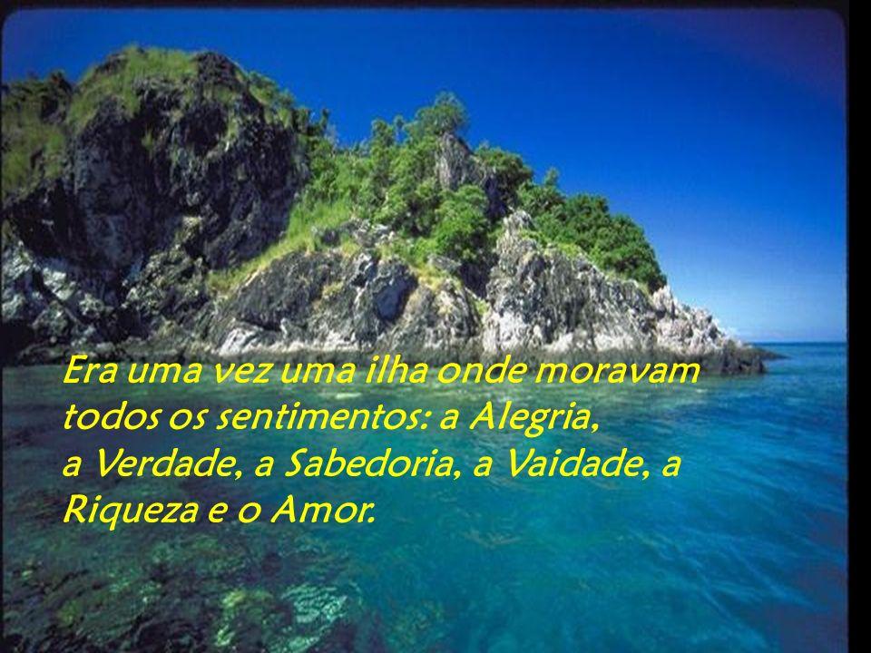 Era uma vez uma ilha onde moravam todos os sentimentos: a Alegria, a Verdade, a Sabedoria, a Vaidade, a Riqueza e o Amor.