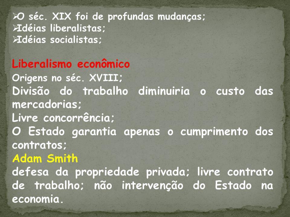 O séc. XIX foi de profundas mudanças; Idéias liberalistas; Idéias socialistas; Liberalismo econômico Origens no séc. XVIII ; Divisão do trabalho dimin