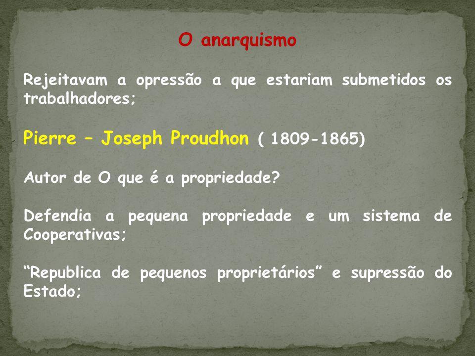 O anarquismo Rejeitavam a opressão a que estariam submetidos os trabalhadores; Pierre – Joseph Proudhon ( 1809-1865) Autor de O que é a propriedade? D