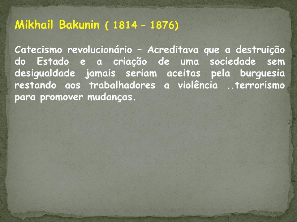 Mikhail Bakunin ( 1814 – 1876) Catecismo revolucionário – Acreditava que a destruição do Estado e a criação de uma sociedade sem desigualdade jamais s