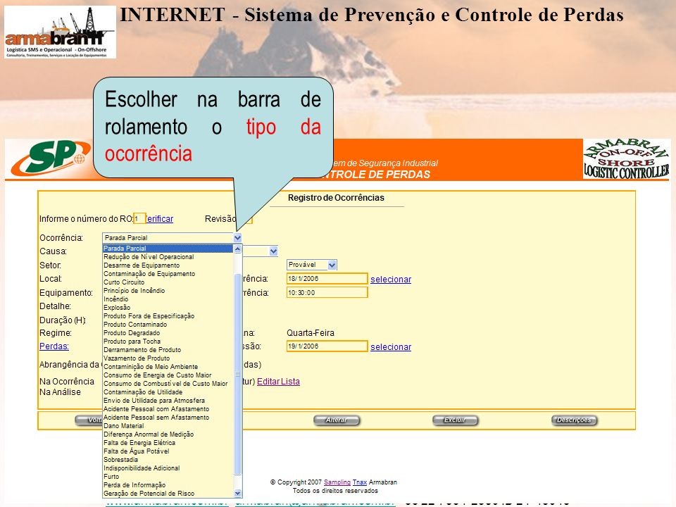 www.armabran.com.brwww.armabran.com.br armabran@armabran.com.br +55 22 7834-2589 ID 24*43943armabran@armabran.com.br Escolher na barra de rolamento o tipo da ocorrência INTERNET - Sistema de Prevenção e Controle de Perdas
