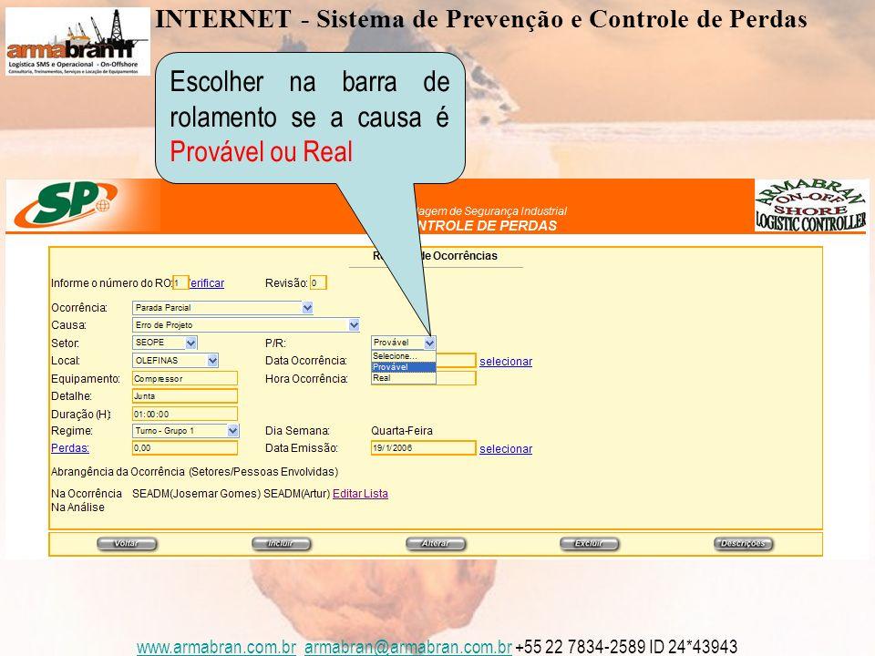 www.armabran.com.brwww.armabran.com.br armabran@armabran.com.br +55 22 7834-2589 ID 24*43943armabran@armabran.com.br Escolher na barra de rolamento se a causa é Provável ou Real INTERNET - Sistema de Prevenção e Controle de Perdas