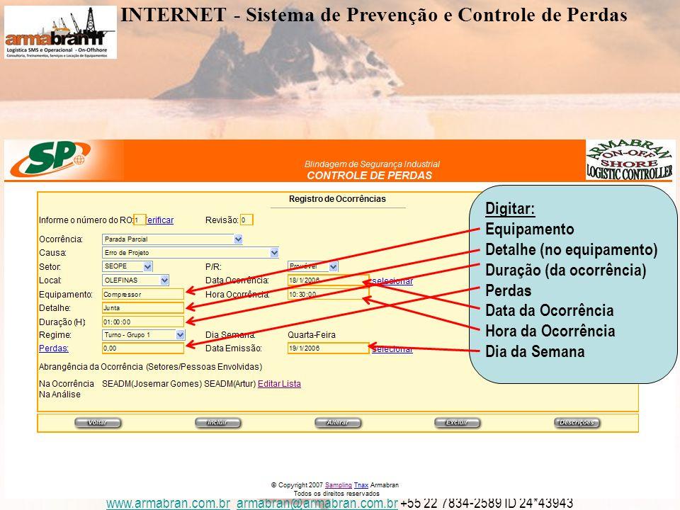 www.armabran.com.brwww.armabran.com.br armabran@armabran.com.br +55 22 7834-2589 ID 24*43943armabran@armabran.com.br Digitar: Equipamento Detalhe (no equipamento) Duração (da ocorrência) Perdas Data da Ocorrência Hora da Ocorrência Dia da Semana INTERNET - Sistema de Prevenção e Controle de Perdas