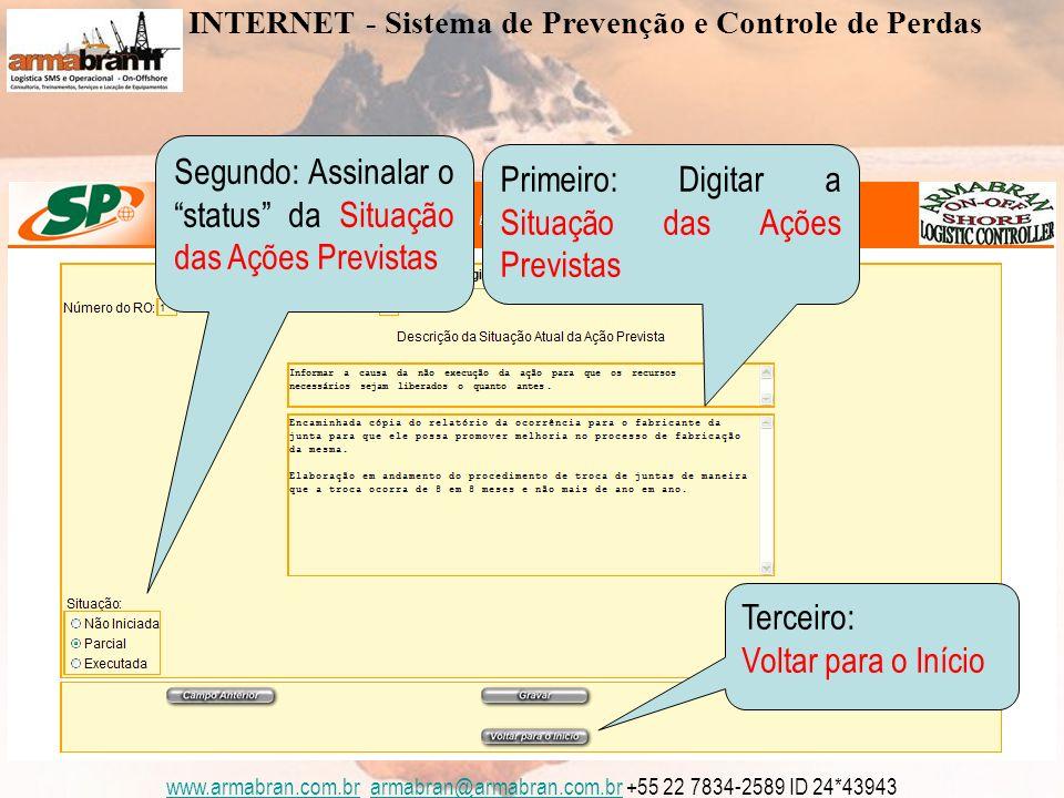 www.armabran.com.brwww.armabran.com.br armabran@armabran.com.br +55 22 7834-2589 ID 24*43943armabran@armabran.com.br Primeiro: Digitar a Situação das Ações Previstas Segundo: Assinalar o status da Situação das Ações Previstas Terceiro: Voltar para o Início INTERNET - Sistema de Prevenção e Controle de Perdas