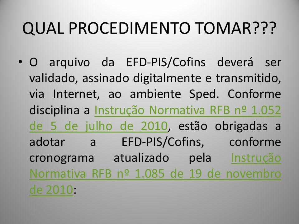 QUAL PROCEDIMENTO TOMAR??? O arquivo da EFD-PIS/Cofins deverá ser validado, assinado digitalmente e transmitido, via Internet, ao ambiente Sped. Confo