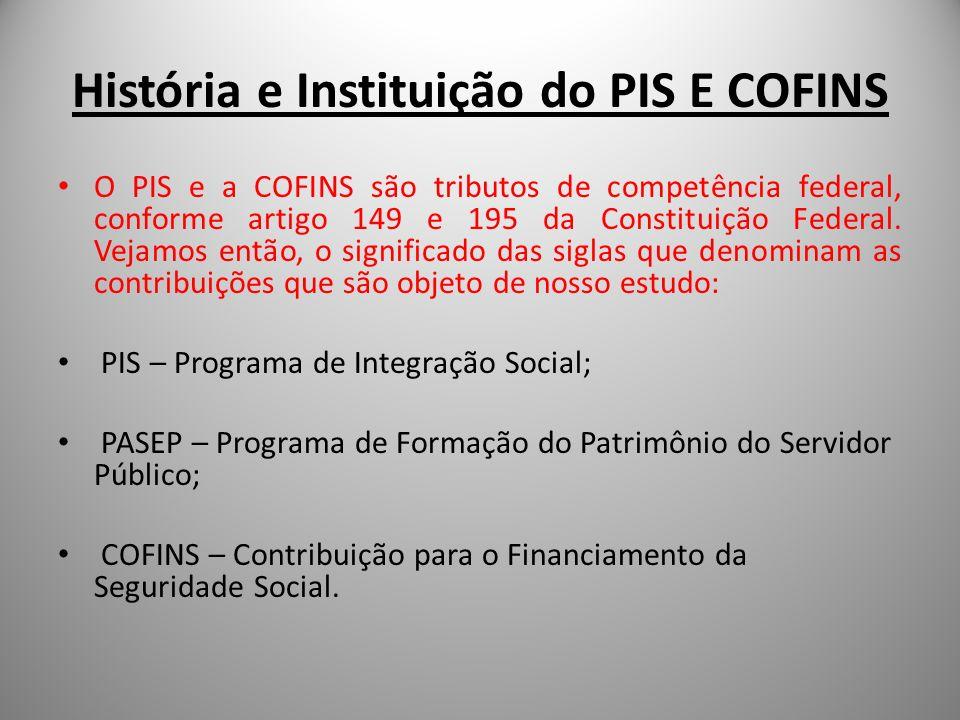 História e Instituição do PIS E COFINS O PIS e a COFINS são tributos de competência federal, conforme artigo 149 e 195 da Constituição Federal. Vejamo