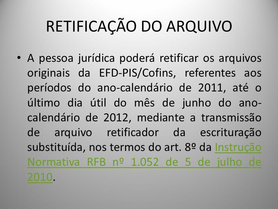 RETIFICAÇÃO DO ARQUIVO A pessoa jurídica poderá retificar os arquivos originais da EFD-PIS/Cofins, referentes aos períodos do ano-calendário de 2011,