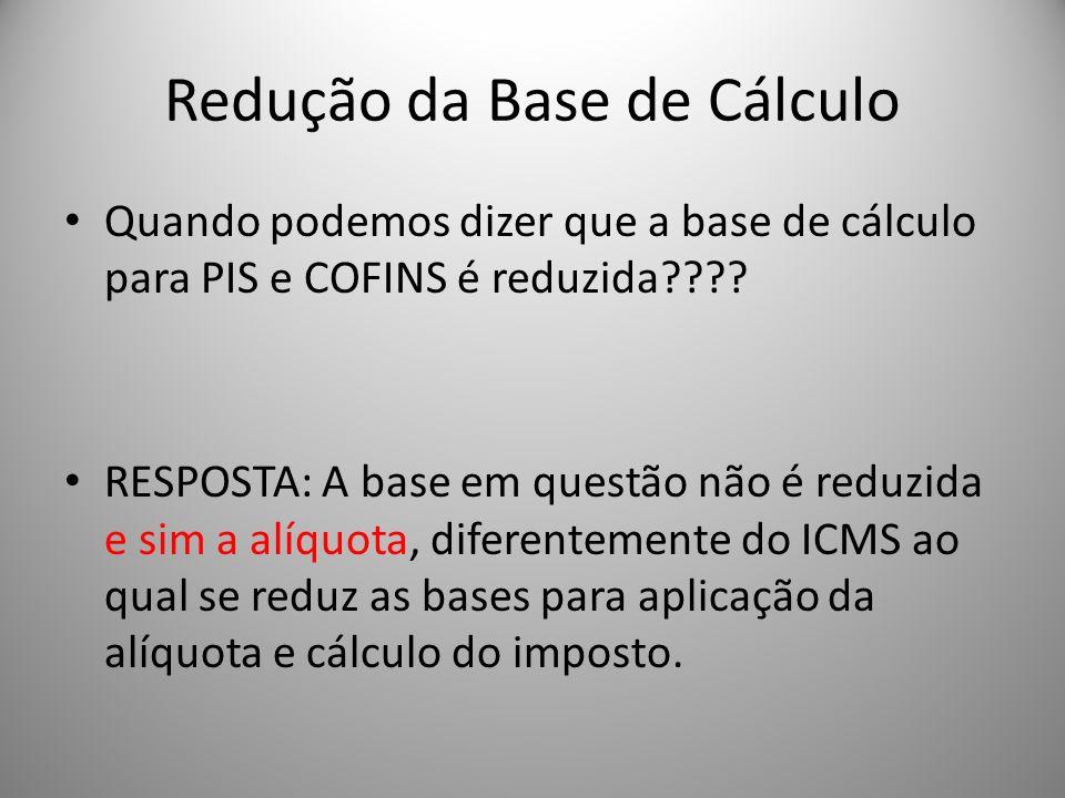 Redução da Base de Cálculo Quando podemos dizer que a base de cálculo para PIS e COFINS é reduzida???? RESPOSTA: A base em questão não é reduzida e si