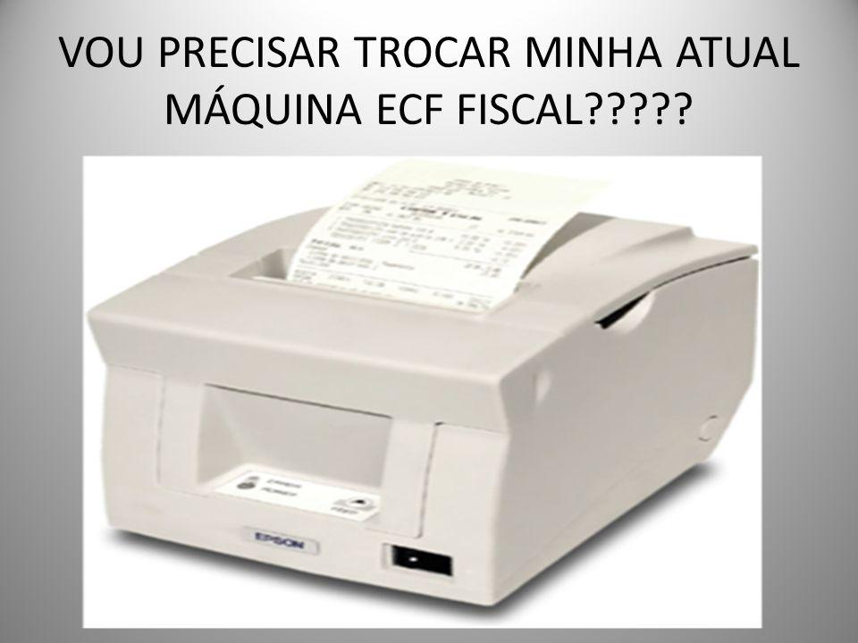 VOU PRECISAR TROCAR MINHA ATUAL MÁQUINA ECF FISCAL?????