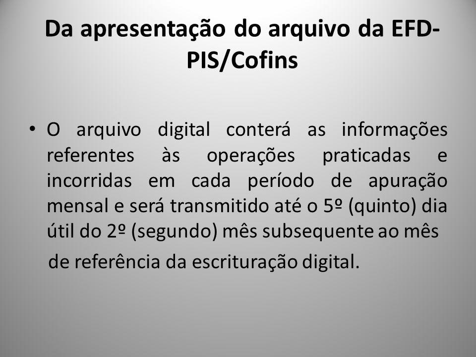 Da apresentação do arquivo da EFD- PIS/Cofins O arquivo digital conterá as informações referentes às operações praticadas e incorridas em cada período